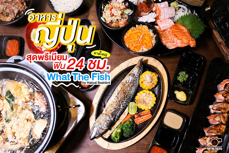 หาดใหญ่   อาหารญี่ปุ่นสุดพรีเมียม รสละเมียดถึงใจ What The Fish by Hatyai Sashimi อร่อยฟิน 24 ชั่วโมง