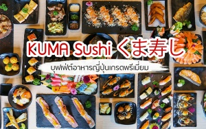 """หาดใหญ่   บุฟเฟต์อาหารญี่ปุ่นสุดพรีเมี่ยม KUMA Sushi เริ่มต้น 599 บาท """"ราคาหลักหมื่น แต่จ่ายหลักร้อย """""""