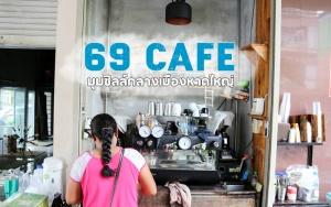 69 Cafe' มุมชิลล์กลางเมืองหาดใหญ่