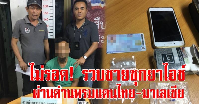 สะเดา | รวบชาย ซุกยาไอซ์ ผ่านด่านพรมแดนไทย-มาเลเซีย