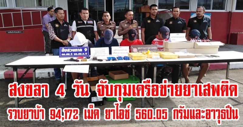 สงขลา   4 วัน จับกุมยาเสพติด รวมยาบ้าทั้งหมด 94,172 เม็ด ยาไอซ์ 560.05 กรัม  !!