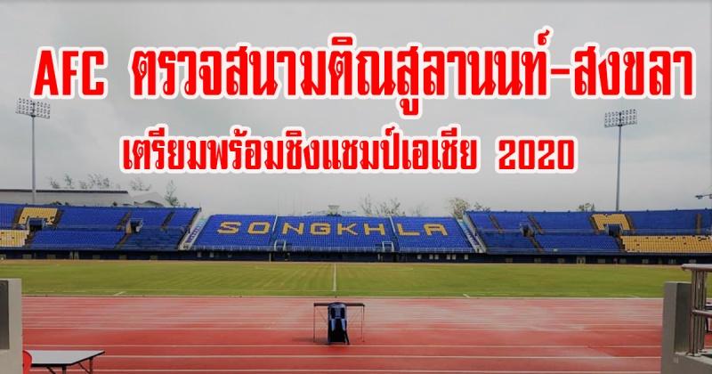 สงขลา | AFC ตรวจสนามติณสูลานนท์   เตรียมพร้อมชิงแชมป์เอเชีย 2020