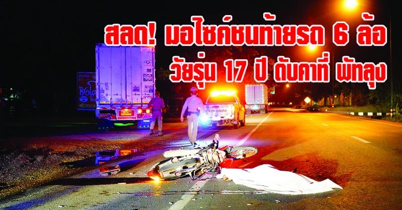 พัทลุง   สลด! รถจักรยานยนต์ชนท้ายรถบรรทุก 6 ล้อ เสียชีวิต 1 ราย