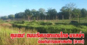 สะเดา | คุมเข้ม! ถนนเรียบเขตแดนไทย-มาเลย์ฯ ป้องกันการขนยาเสพติด - ลักลอบเข้าเมืองโดยผิดกฏหมาย
