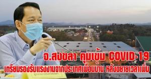 สงขลา | คุมเข้ม COVID-19 ต่อเนื่อง พร้อมเตรียม Local Quarantine และชุดปฎิบัติการ รองรับแรงงานไทยจากประเทศเพื่อนบ้าน หลังขยายเวลาเพิ่ม