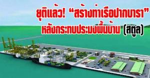 สตูล   กรมเจ้าท่า เซ็นต์สัญญายุติการสร้างท่าเรือปากบารา หลังกระทบประมงพื้นบ้านในวงกว้าง