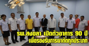 สงขลา| โรงพยาบาลสงขลา เปิดอาคาร 90 ปี เพื่อรองรับผู้ผ่าตัดทุกประเภทด้วยบริการที่ทันสมัย