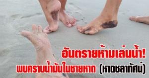 สงขลา | อันตรายห้ามลงเล่นน้ำ! หลังพบคราบน้ำมันหรือทาร์บอล เกลื่อนชายหาดเสี่ยงเป็นมะเร็งผิวหนัง