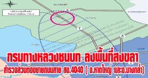 สงขลา | กรมทางหลวงชนบท ลงพื้นที่สำรวจออกแบบส่วนต่อขยายถนนสาย สข.4040 แนวใหม่ด้านทิศเหนือ แยก ทล.4135-ทล.4 อำเภอหาดใหญ่ และอำเภอบางกล่ำ