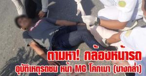 บางกล่ำ | ตามหา! กล้องหน้ารถ เนื่องจากเกิดอุบัติเหตุรถชน หน้า MG โคกเมา