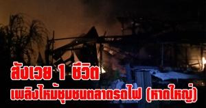 หาดใหญ่   เพลิงไหม้ชุมชนตลาดรถไฟ พบผู้เสียชีวิต 1 ราย บ้านเสียหายหลายหลัง