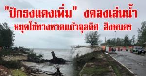 """สิงหนคร   """"ปักธงแดงเพิ่มเติม""""งดลงเล่นน้ำทะเล และหยุดใช้เส้นทางสายชายทะเลหาดแก้วจุลดิศ"""